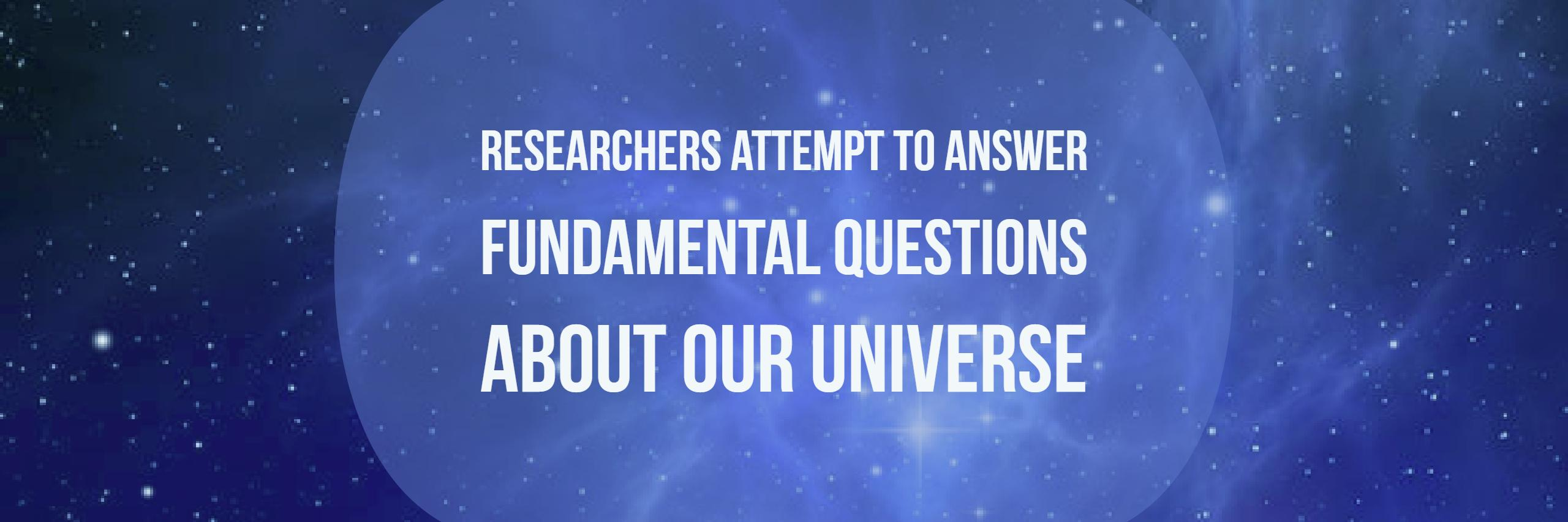 researchers attempt to answer fundamental questions about our